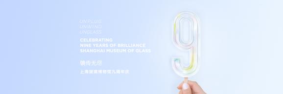 上海玻璃博物馆九周年馆庆</br>9TH ANNIVERSARY OF SHMOG